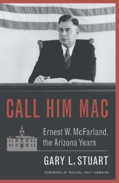 Call Him Mac : Ernest W. McFarland, the Arizona Years