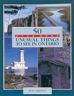 50 Even More Unusual Things to See in Ontario