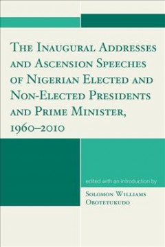 The Inaugural Addresses and Ascension Speeches of Nigerian Elected and Non-elected Presidents and Prime Minister, 1960-2010
