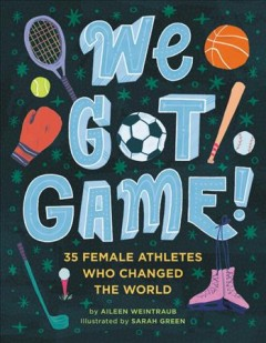 We Got Game! : 35 Female Athletes Who Changed The World
