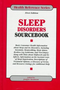Sleep Disorders Sourcebook : Basic Consumer Health Information About Sleep and Its Disorders Including Insomnia Sleepwalking, Sleep Apnea, Restless Leg Syndrome, and Narcolepsy; Along With Data About Shiftwork and Its Effects, Information on the Societal Costs of Sleep Deprivation,descriptions of Treatment Options, A Glossary of Terms, and Resource Listings for Additional Help
