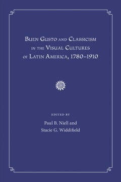 Buen Gusto and Classicism in the Visual Cultures of Latin America, 1780-1910