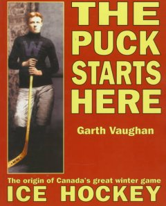 The Puck Starts Here : The Origin Of Canada's Great Winter Game Ice Hockey