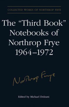 "The ""third Book"" Notebooks of Northrop Frye, 1964-1972"