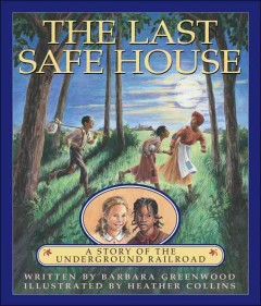 The Last Safe House : A Story Of The Underground Railroad