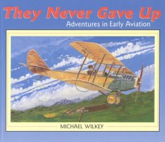 They Never Gave Up : Adventures In Early Aviation
