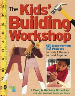 The Kids' Building Workshop : 15 Woodworking Projects for Kids and Parents to Build Together / J. Craig and Barbara Robertson ; With Their Daughters Camille and Allegra