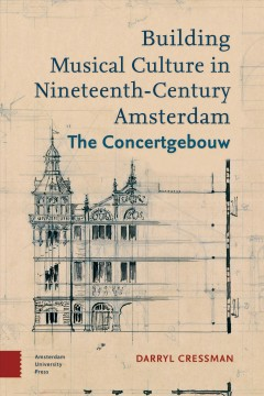 Building Musical Culture in Nineteenth-century Amsterdam. The Concertgebouw