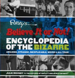 Ripley's Believe It or Not! Encyclopedia of the Bizarre, Amazing, Strange, Inexplicable, Weird, and All True!
