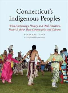 Connecticut's Indigenous Peoples : What Archaeology, History, and Oral Traditions Teach Us About Their Communities and Cultures