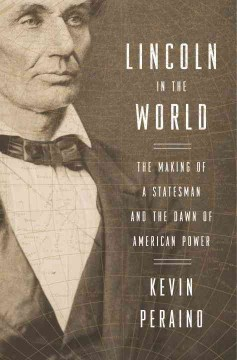 Lincoln in the World : the Making of A Statesman and the Dawn of American Power