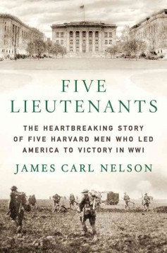 Five Lieutenants : the Heartbreaking Story of Five Harvard Men Who Led America to Victory in World War I