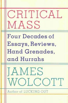 Critical Mass : Four Decades of Essays, Reviews, Hand Grenades, and Hurrahs