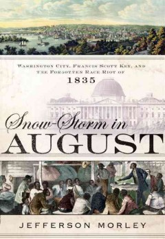 Snow-storm in August : Washington City, Francis Scott Key, and the Forgotten Race Riot of 1835
