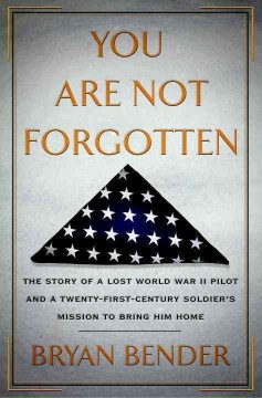You Are Not Forgotten : the Story of A Lost WWII Pilot and A Twenty-first-century Soldier's Mission to Bring Him Home