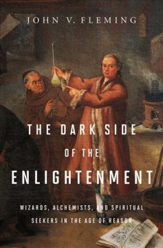The Dark Side of the Enlightenment : Wizards, Alchemists, and Spiritual Seekers in the Age of Reason