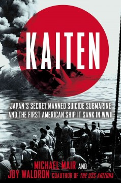 Kaiten : Japan's Secret Manned Suicide Submarine and the First American Ship It Sank in WWII : the Untold Story