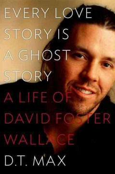 Every Love Story Is A Ghost Story : A Life of David Foster Wallace