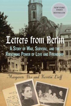 Letters From Berlin : A Story of War, Survival, and the Redeeming Power of Love and Friendship