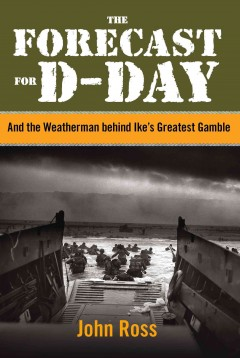 The Forecast for D-day : and the Weatherman Behind Ike's Greatest Gamble