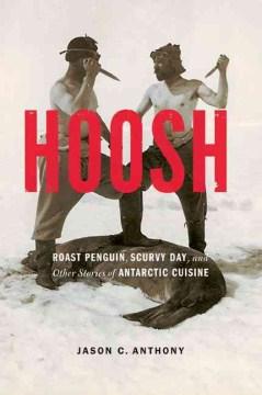 Hoosh : Roast Penguin, Scurvy Day, and Other Stories of Antarctic Cuisine
