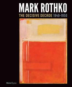 Mark Rothko : the Decisive Decade, 1940-1950