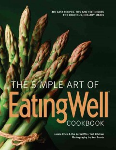 The Simple Art of EatingWell Cookbook : 400 Easy Recipes, Tips and Techniques for Delicious, Healthy Meals