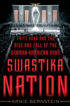 Swastika Nation : Fritz Kuhn and the Rise and Fall of the German-American Bund
