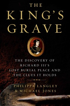 The King's Grave : the Discovery of Richard III's Lost Burial Place and the Clues It Holds