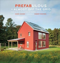 Prefabulous + Almost Off the Grid : your Path to Building An Energy-independent Home