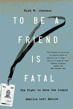 To Be A Friend Is Fatal : the Fight to Save the Iraqis America Left Behind