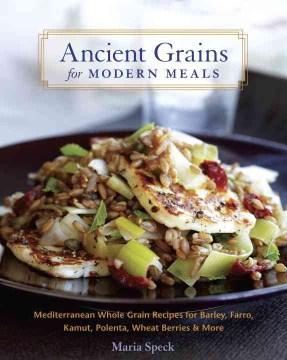Ancient Grains for Modern Meals : Mediterranean Whole Grain Recipes for Barley, Farro, Kamut, Polenta, Wheat Berries & More