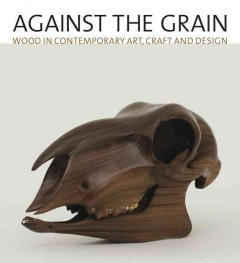 Against the Grain : Wood in Contemporary Art, Craft, and Design