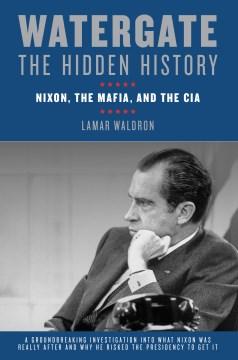 Watergate : the Hidden History : Nixon, the Mafia, and the CIA