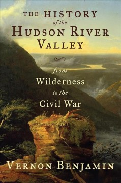 The History of the Hudson River Valley : From Wilderness to the Civil War