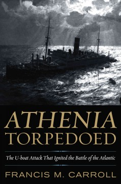 Athenia Torpedoed : the U-boat Attack That Ignited the Battle of the Atlantic