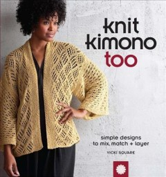 Knit Kimono Too : Simple Designs to Mix, Match, and Layer