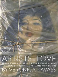 Artists in Love : From Picasso & Gilot to Christo & Jeanne-Claude, A Century of Creative and Romantic Partnerships