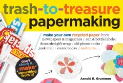 Trash-to-Treasure Papermaking : Make your Own Recycled Paper From Newspapers & Magazines, Can & Bottle Labels, Discarded Gift Wrap, Old Phone Books, Junk Mail, Comic Books and More