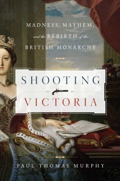 Shooting Victoria : Madness, Mayhem, and the Rebirth of the British Monarchy