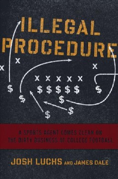 Illegal Procedure : A Sports Agent Comes Clean on the Dirty Business of College Football