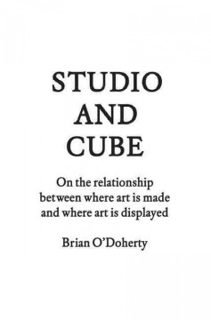 Studio and Cube : on the Relationship Between Where Art Is Made and Where Art Is Displayed