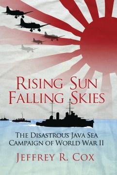 Rising Sun, Falling Skies : the Disastrous Java Sea Campaign of World War II