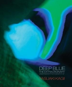 Deep Blue : the Extraordinary Underwater Photography of Yasuaki Kagii