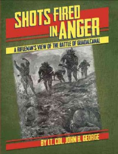 Shots Fired in Anger : A Rifleman's-eye View of the Activities on the Island of Guadalcanal, in the Solomons, During the Elimination of the Japanese Forces There by the American Army Under General Patch Whose Troops Included the 132nd Infantry of the Illinois National Guard, A Combat Unit of the Americal Division