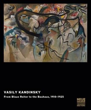 Vasily Kandinsky : From Blaue Reiter to the Bauhaus, 1910-1925