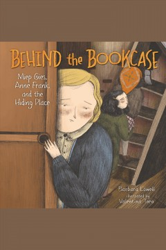 Behind the Bookcase : Miep Gies, Anne Frank, and the Hiding Place