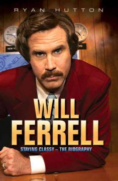 Will Ferrell : Staying Classy - The Biography