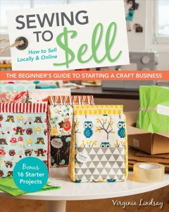 Sewing to Sell-The Beginner''s Guide to Starting A Craft Business
