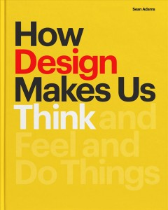 How Design Makes Us Think and Feel and Do Things